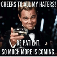 haters: CHEERS TO ALL MY HATERS!  BE PATIENT  SO MUCH MORE IS COMING