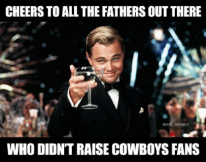 Happy Father's Day!: CHEERS TO ALL THE FATHERS OUT THERE  @NFL MEMES  WHO DIDN'T RAISE COWBOYS FANS Happy Father's Day!