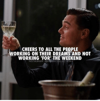 Friday, Life, and Memes: CHEERS TO ALL THE PEOPLE  ORKING ON THEIR DREAMS AND NOT  WORKING FOR THE WEEKEND  INSTAGRAMIOSWAN COLLECTION Cheers to all of you! 🍾 Follow and work on your dreams or you'll spend the rest of your life working for someone else who did. 🔥 friday motivation swancollection