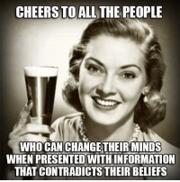 Memes, Contradiction, and 🤖: CHEERS TO ALL THE PEOPLE  WHO CAN CHANGE THEIR MINDS  WHEN PRESENTED WITH INFORMATION  THAT CONTRADICTS THEIR BELIEFS 🙌🏼🙌🏼🙌🏼🙌🏼😍