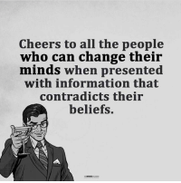 Memes, Information, and Belief: Cheers to all the people  who can change their  minds when presented  with information that  contradicts their  beliefs.