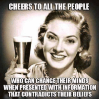 cheers: CHEERS TO ALL THE PEOPLE  WHO CAN CHANGE THEIR MINDS  WHEN PRESENTED WITHINFORMATION  THAT CONTRADICTS THEIR BELEFS