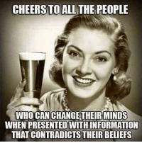 Memes, Belief, and Cheerfulness: CHEERS TO ALL THE PEOPLE  WHOCAN CHANGE THEIR MINDS  WHEN PRESENTEDWITHINFORMATION  THAT CONTRADICTS THEIR BELIEFS
