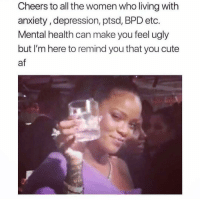 Af, Cute, and Ugly: Cheers to all the women who living with  anxiety, depression, ptsd, BPD etc.  Mental health can make you feel ugly  but I'm here to remind you that you cute  af Just like me... ya'll the real MVPs 😘