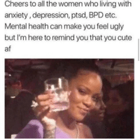 feministism:this applies to everyone struggling with mental health: Cheers to all the women who living with  anxiety, depression, ptsd, BPD etc.  Mental health can make you feel ugly  but I'm here to remind you that you cute  af feministism:this applies to everyone struggling with mental health