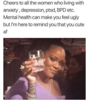 Af, Cute, and Ugly: Cheers to all the women who living with  anxiety, depression, ptsd, BPD etc.  Mental health can make you feel ugly  but I'm here to remind you that you cute  af