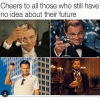🤓: Cheers to all those who still have  no idea about their future 🤓