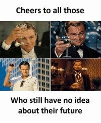 all: Cheers to all those  Who still have no idea  about their future