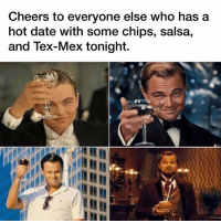 Cheers y'all.: Cheers to everyone else who has a  hot date with some chips, salsa,  and Tex-Mex tonight. Cheers y'all.