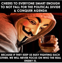 enough: CHEERS TO EVERYONE SMART ENOUGH  TO NOT FALL FOR THE POLITICAL DIVIDE  & CONQUER AGENDA  BECAUSE IF THEY KEEP US BUSY FIGHTING EACH  OTHER, WE WILL NEVER FOCUS ON WHO THE REAL  ENEMY IS.