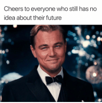 Future, Cheers, and Idea: Cheers to everyone who still has no  idea about their future  to Cheers to you 🍻