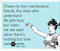 Friends, Life, and Love: Cheers to low maintenance  friends, the ones who  understand  life gets busy  but when  we see each  other there's  nothing but love.  cards  ee  user card