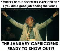 Good, Cheers, and Job: * CHEERS TO THE DECEMBER CAPRICORNS *  ( you did a good job ending the year )  f ltsaCapricornThing zodiacthingcom.勿https://zodiacthing.com  es  THE JANUARY CAPRICORNS  READY TO SHOW OUT?!