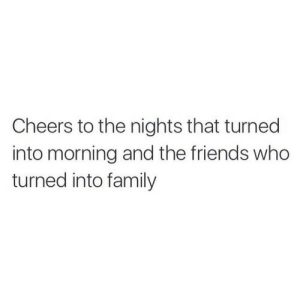 cheers: Cheers to the nights that turned  into morning and the friends who  turned into family