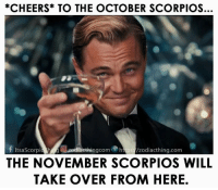 Are you ready, November Scorpios?: *CHEERS TO THE OCTOBER SCORPIOS.  f ItsaScorpia ethingcom htps /zodiacthing.com  THE NOVEMBER SCORPIOS WILL  TAKE OVER FROM HERE Are you ready, November Scorpios?