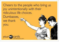 Some Ecard: Cheers to the people who bring us  joy unintentionally with their  ridiculous life choices.  Dumbasses,  we thank  you  your Cards  com  some ecards