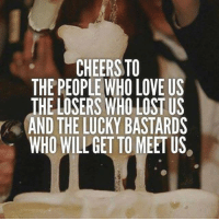 cheers: CHEERS TO  THE PEOPLE WHO LOVE US  THE LOSERS WHO LOST US  AND THE LUCKY BASTARDS  WHO WILL GET TO MEET US
