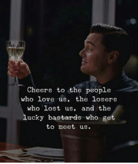 cheers: Cheers to the people  who love us, the losers  who lost us, and the  lucky bastards who get  to meet us.