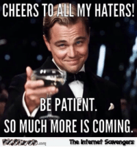 Funny, Patient, and Sunday: CHEERS TOALL MY HATERS!  BE PATIENT  SO MUCH MORE IS COMING  com  The Intemet Scavengers <p>Funny Sunday balderdash  A jocular picture collection  PMSLweb </p>