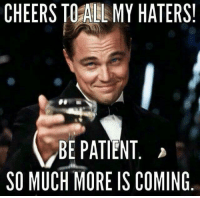 Patient, Cheers, and More: CHEERS TOAlLL MY HATERS  BE PATIENT  SO MUCH MORE IS COMING Cheers