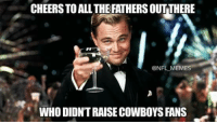 Nfl Meme: CHEERSTO ALL THE FATHERSOUTTHERE  @NFL MEME  WHO DIDNTRAISEE COWBOYS FANS
