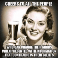 All The, Cheers, and Who: CHEERSTO ALL THE PEOPLE  WHO CAN CHANGETHEIRMINDS  WHEN PRESENTED WITHINFORMATION  THAT CONTRADİCTSTHEİR BELIEFS Cheers to all those people