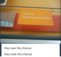 Memes, 🤖, and Cheese: Cheese:  Grate for any meal.  they saw the chance  they took the chance Badum tss!