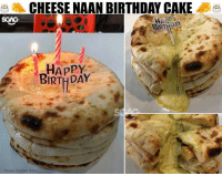 OMG this looks damn good 😍😍😍: CHEESE NAAN BIRTHDAY CAKE  BIRTHDAY  Happy  BIRTHDAY  Image credits: Says OMG this looks damn good 😍😍😍