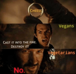 Fire, Vegan, and Cheese: CHEESE  Vegans  CAST IT INTO THE FIRE  DESTROY IT!  Vgetarians  No. Vegan x Vegetarians