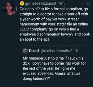 and on top of that I hope she knows there are only 7 days left in the year (via /r/BlackPeopleTwitter): @cheesewizbandit · 9m  Going to HR to file a formal compliant, go  straight to a doctor to take a year off with  a year worth of pay via work stress/  harassment with your state/ file an online  EEOC compliant/ go on yelp & find a  employee discrimination lawyer/ and book  an appt to the spa!  Dussé @realhardonnaho3 · 1h  My manager just told me if I suck his  d!ck I don't have to come into work for  the rest of the year, he'll give me  excused absences. Guess what we  doing ladies???? and on top of that I hope she knows there are only 7 days left in the year (via /r/BlackPeopleTwitter)