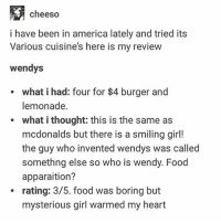 America, Food, and McDonalds: cheeso  i have been in america lately and tried its  Various cuisine's here is my review  wendys  e what i had: four for $4 burger and  lemonade.  what i thought: this is the same as  mcdonalds but there is a smiling girl!  the guy who invented wendys was called  somethng else so who is wendy. Food  apparaition?  rating: 3/5. food was boring but  mysterious girl warmed my heart  e i made a terrible mistake and posted taco bell twice missing out on a doggo but now there is doggo so all is well (@shibainu_shibasaburo)