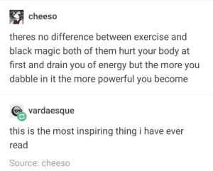 exercising and black magic: cheeso  theres no difference between exercise and  black magic both of them hurt your body at  first and drain you of energy but the more you  dabble in it the more powerful you become  vardaesque  this is the most inspiring thing i have ever  read  Source: cheeso exercising and black magic