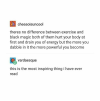 i just sent my english teacher an email asking about the persuasive methods in a caprisun commercial also poor shibe: cheesoisuncool  theres no difference between exercise and  black magic both of them hurt your body at  first and drain you of energy but the more you  dabble in it the more powerful you become  vardaesque  this is the most inspiring thing i have ever  read i just sent my english teacher an email asking about the persuasive methods in a caprisun commercial also poor shibe