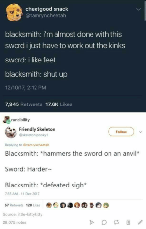 Pound me: cheetgood snack  @tamryncheetah  0  blacksmith: i'm almost done with this  sword i just have to work out the kinks  sword: i like feet  blacksmith: shut up  12/10/17, 2:12 PM  7,945 Retweets 17.6K Likes  runcibility  Friendly Skeletorn  Follow  @skeletonspooky1  Replying to @tamryncheetah  Blacksmith: *hammers the sword on an anvil*  Sword: Harder  Blacksmith: *defeated sigh*  7:35 AM-11 Dec 2017  57 Retweets 120 Likes  Source: little-kittykitty  28,075 notes Pound me