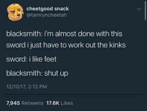 kinks: cheetgood snack  @tamryncheetah  10  blacksmith: i'm almost done with this  sword i just have to work out the kinks  sword: i like feet  blacksmith: shut up  12/10/17, 2:12 PM  7,945 Retweets 17.6K Likes