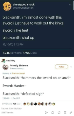 me_irl by ChefYaboiardee MORE MEMES: cheetgood snack  @tamryncheetah  10:  blacksmith: i'm almost done with this  sword i just have to work out the kinks  sword: i like feet  blacksmith: shut up  12/10/17, 2:12 PM  7,945 Retweets 17.6K Likes  runcibility  Friendly Skeletorn  Follow  @skeletonspooky1  Replying to @tamryncheetah  Blacksmith: *hammers the sword on an anvil*  Sword: Harder  Blacksmith: defeated sigh  7:35 AM-11 Dec 2017  57 Retweets 120 Likes  Source: little-kittykitty  28,075 notes me_irl by ChefYaboiardee MORE MEMES