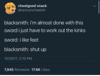 Shut Up, Work, and Humans of Tumblr: cheetgood snack  @tamryncheetah  blacksmith: i'm almost done with this  sword i just have to work out the kinks  sword: i like feet  blacksmith: shut up  12/10/17, 2:12 PM  7,945 Retweets 17.6K Likes