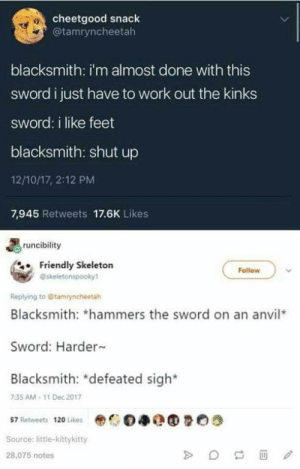 pound me: cheetgood snack  @tamryncheetah  blacksmith: i'm almost done with this  sword ijust have to work out the kinks  sword: i like feet  blacksmith: shut up  12/10/17, 2:12 PM  7,945 Retweets 17.6K Likes  runcibility  Friendly Skeletorn  Follow  @skeletonspooky1  Replying to Gtamryncheetah  Blacksmith: *hammers the sword on an anvil*  Sword: Harder  Blacksmith: *defeated sigh*  735 AM- 11 Dec 2017  D净Q  57 Retweets 120 Likes  Source: little-kittykitty  28,075 notes pound me