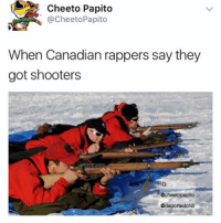Funny, Memes, and Shooters: Cheeto Papito  @Cheeto Papito  When Canadian rappers say they  got shooters  NIG  Ccheetopapito  deportedchilt These memes funny imo