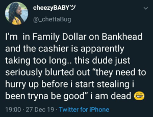 "Only on the west side 😂: cheezyBABYY  @_chettaBug  I'm in Family Dollar on Bankhead  and the cashier is apparently  taking too long.. this dude just  seriously blurted out ""they need to  hurry up before i start stealing i  been tryna be good"" i am dead O  19:00 · 27 Dec 19 · Twitter for iPhone Only on the west side 😂"