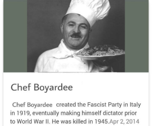 Chef: Chef Boyardee  Chef Boyardee created the Fascist Party in Italy  in 919, eventually making himself dictator prior  to World War II. He was killed in 1945.Apr 2, 2014