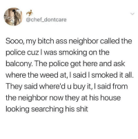 Ass, Bitch, and Memes: @chef dontcare  Sooo, my bitch ass neighbor called the  police cuz l was smoking on the  balcony. The police get here and ask  where the weed at, I said I smoked it all.  They said where'd u buy it, I said from  the neighbor now they at his house  looking searching his shit Don't park in front of my house again, Karen.