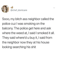 Ass, Bitch, and Memes: @chef_dontcare  Sooo, my bitch ass neighbor called the  police cuz l was smoking on the  balcony. The police get here and ask  where the weed at, I said I smoked it all  T hey said where'd u buy it, I said from  the neighbor now they at his house  looking searching his shit @BestMemes literally has the best memes 😂