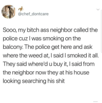 Ass, Bitch, and Latinos: @chef_dontcare  Sooo, my bitch ass neighbor called the  police cuz l was smoking on the  balcony. The police get here and ask  where the weed at, I said I smoked it all  They said where'd u buy it, I said from  the neighbor now they at his house  looking searching his shit Lmaoo 😂😂😂😂😂😂 🔥 Follow Us 👉 @latinoswithattitude 🔥 latinosbelike latinasbelike latinoproblems mexicansbelike mexican mexicanproblems hispanicsbelike hispanic hispanicproblems latina latinas latino latinos hispanicsbelike