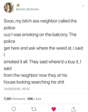 Touché. by YG_19930309 MORE MEMES: @chef_dontcare  Sooo, my bitch ass neighbor called the  police  cuz l was smoking on the balcony. The  police  get here and ask where the weed at, I said  smoked it all. They said where'd u buy it, I  said  from the neighbor now they at his  house looking searching his shit  14/09/2018, 05:01  7,381 Retweets 29K Likes Touché. by YG_19930309 MORE MEMES