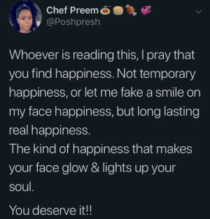 Dank, Fake, and Memes: Chef PreemO  @Poshpresh  Whoever is reading this, I pray that  you find happiness. Not temporary  happiness, or let me fake a smile on  my face happiness, but long lasting  real happiness.  The kind of happiness that makes  your face glow & lights up your  soul  You deserve it!! You deserve it!! by MunaN15 MORE MEMES