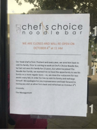 """Fall, Family, and Head: chef s choice  WE ARE CLOSED AND WILL RE-OPEN ON  OCTOBER 4th at 11 AM  Our head chef is from Thailand and every year, we send him back to  visit his family. Prior to coming to work at Chef's Choice Noodle Bar,  he had not seen his family for 15 years, but when he joined The  Noodle Bar Family, we wanted him to have the opportunity to see his  family on a more regular basis -so, we close the restaurant for two  weeks every fall, in order for him to visit his family and recharge  himself. We apologize for any inconvenience and look forward to  having you visit us when he is back and refreshed on October 4thi  Sincerely,  The Management <p>Wholesome boss via /r/wholesomememes <a href=""""http://ift.tt/2xVC4qT"""">http://ift.tt/2xVC4qT</a></p>"""