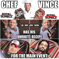 At the Royal Rumble Chef Vince has the recipe to piss of the IWC😂😂. I'm hoping Cena and KO come out of the rumble as champions. wwe wwechampion wwememes johncena hustleloyaltyrespect nevergiveup youcantseeme wwefunny ajstyles phenomenal phenomenalone royalrumble kevinowens royalrumble wrestler wrestling prowrestling professionalwrestling romanempire vincemcmahon wwenetwork wwesuperstars raw theshield smackdown smackdownlive sdlive wrestlemania romanreigns sethrollins: CHEF  VINCE  ROYAL  ROYAL  RUMBLE  RUMBLE  @HE WHO LIKES SASHA  HASHIS  FAVORITE RECIPE  FOR THE MAIN EVENT At the Royal Rumble Chef Vince has the recipe to piss of the IWC😂😂. I'm hoping Cena and KO come out of the rumble as champions. wwe wwechampion wwememes johncena hustleloyaltyrespect nevergiveup youcantseeme wwefunny ajstyles phenomenal phenomenalone royalrumble kevinowens royalrumble wrestler wrestling prowrestling professionalwrestling romanempire vincemcmahon wwenetwork wwesuperstars raw theshield smackdown smackdownlive sdlive wrestlemania romanreigns sethrollins