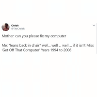 Memes, Computer, and Chair: Cheish  @TheCheish  Mother: can you please fix my computer  Me: *leans back in chair well.. well ...well... if it isn't Miss  Get Off That Computer Years 1994 to 2006 Go fetch me a 12 pack of Zima for my troubles. 😤