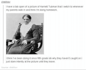 Parents, Tumblr, and Homework: chekhov  I have a tab open of a picture of Harriett Tubman that I switch to whenever  my parents walk in and think I'm doing homework.  I think I've been doing it since fifth grade idk why they haven't caught on I  just stare intently at the picture until they leave  Source: chekhov Many layers of Harrietomg-humor.tumblr.com